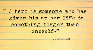"Joseph Campbell quote ""A hero is someone who has given his or her life to something bigger than oneself."""