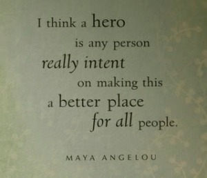 """Maya Angelou quote """"I think a hero is any person really intent on making this a better place for all people."""""""